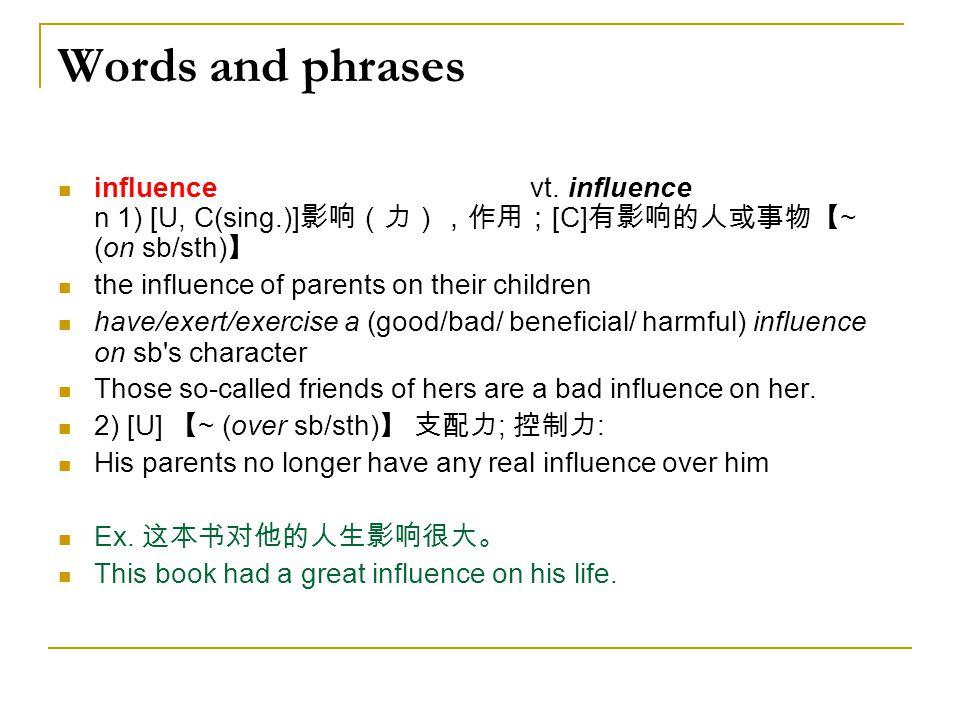 Words and phrases influence vt. influence n 1) [U, C(sing.)]影响(力),作用;[C]有影响的人或事物【~ (on sb/sth)】